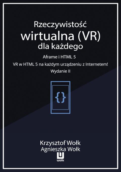 Rzeczywistość wirtualna (VR) dla każdego – Aframe i HTML 5. VR w HTML 5 na każdym urządzeniu z Internetem! Wydanie II